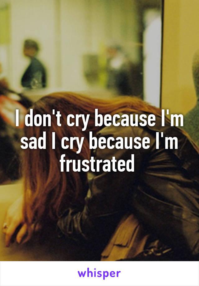I don't cry because I'm sad I cry because I'm frustrated