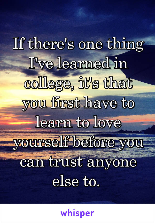 If there's one thing I've learned in college, it's that you first have to learn to love yourself before you can trust anyone else to.