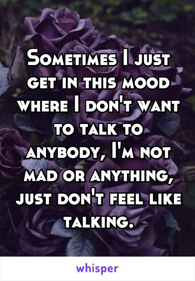 Sometimes I just get in this mood where I don't want to talk to anybody, I'm not mad or anything, just don't feel like talking.