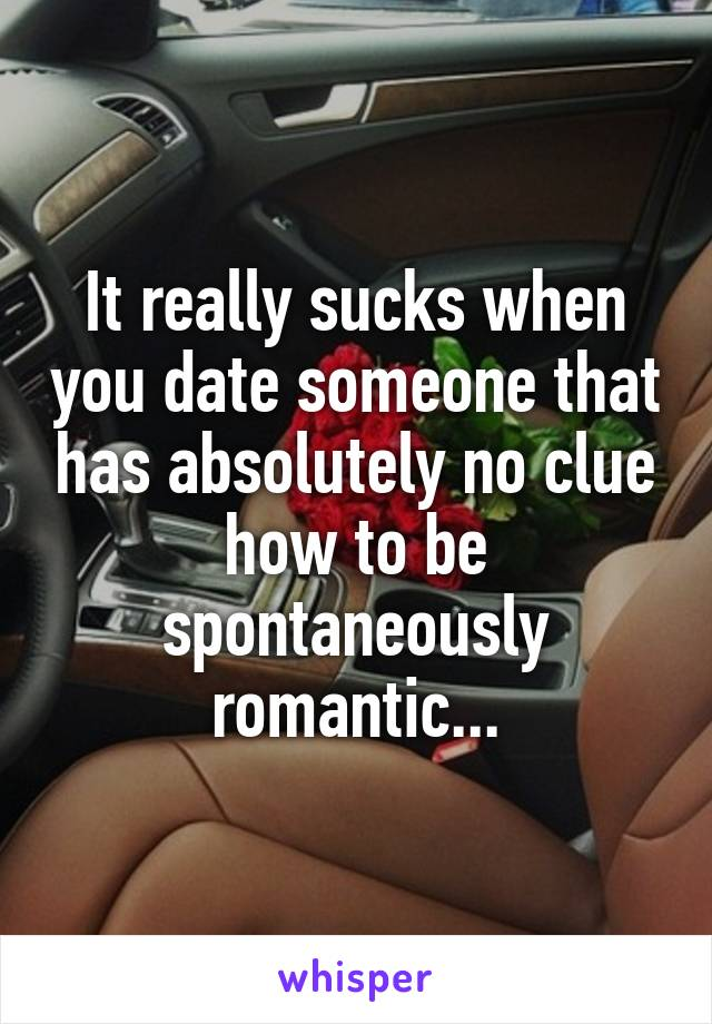 It really sucks when you date someone that has absolutely no clue how to be spontaneously romantic...