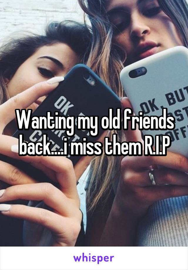 Wanting my old friends back....i miss them R.I.P