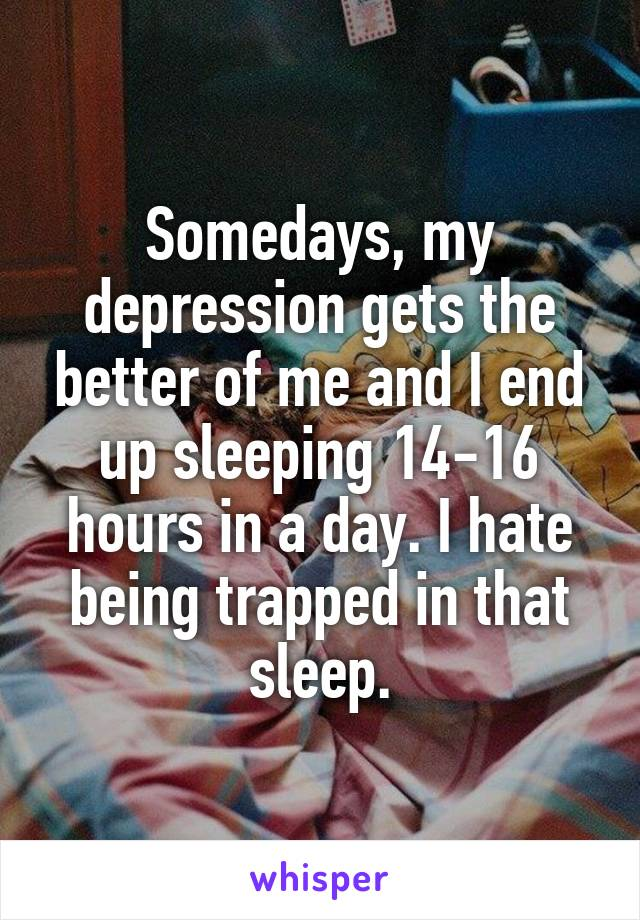 Somedays, my depression gets the better of me and I end up sleeping 14-16 hours in a day. I hate being trapped in that sleep.