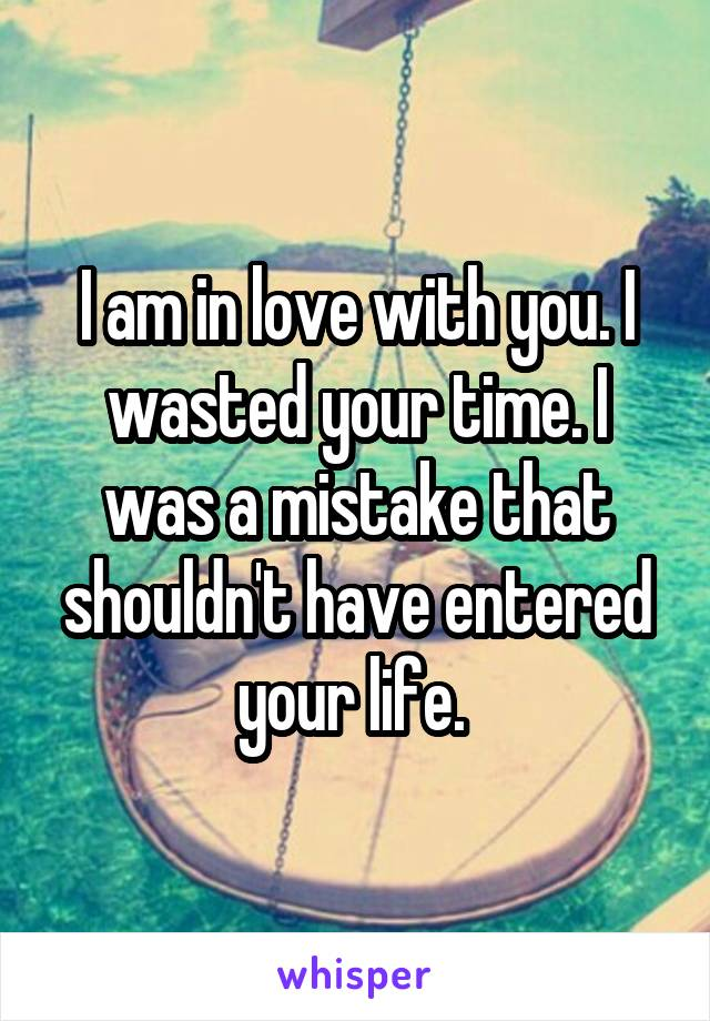 I am in love with you. I wasted your time. I was a mistake that shouldn't have entered your life.