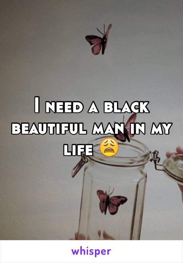 I need a black beautiful man in my life 😩
