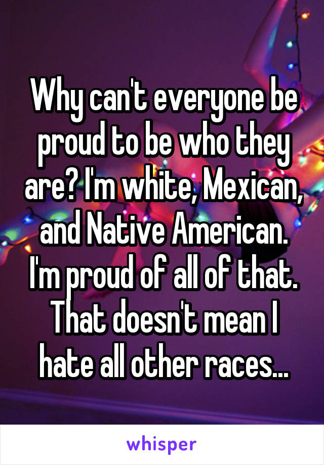Why can't everyone be proud to be who they are? I'm white, Mexican, and Native American. I'm proud of all of that. That doesn't mean I hate all other races...
