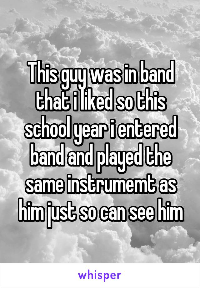 This guy was in band that i liked so this school year i entered band and played the same instrumemt as him just so can see him
