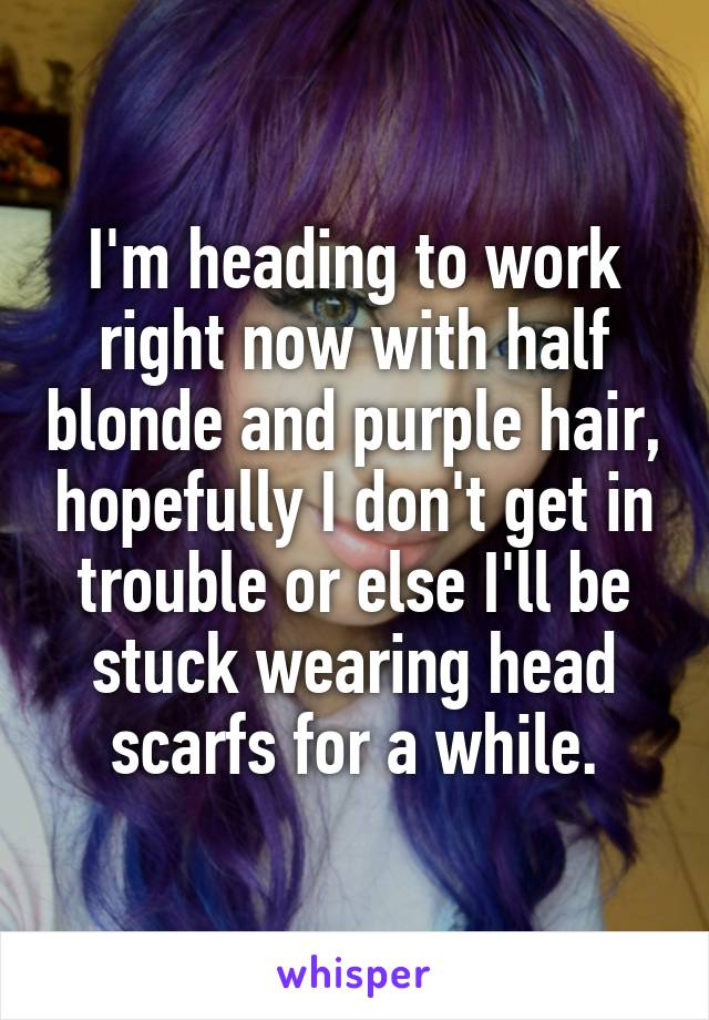 I'm heading to work right now with half blonde and purple hair, hopefully I don't get in trouble or else I'll be stuck wearing head scarfs for a while.
