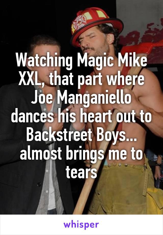Watching Magic Mike XXL, that part where Joe Manganiello dances his heart out to Backstreet Boys... almost brings me to tears