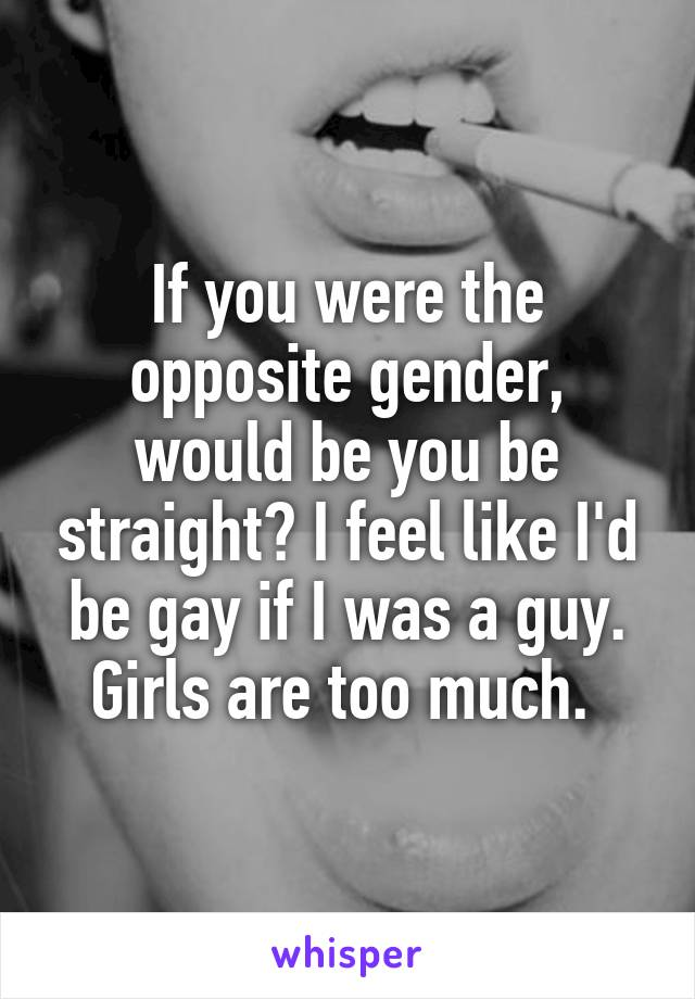 If you were the opposite gender, would be you be straight? I feel like I'd be gay if I was a guy. Girls are too much.