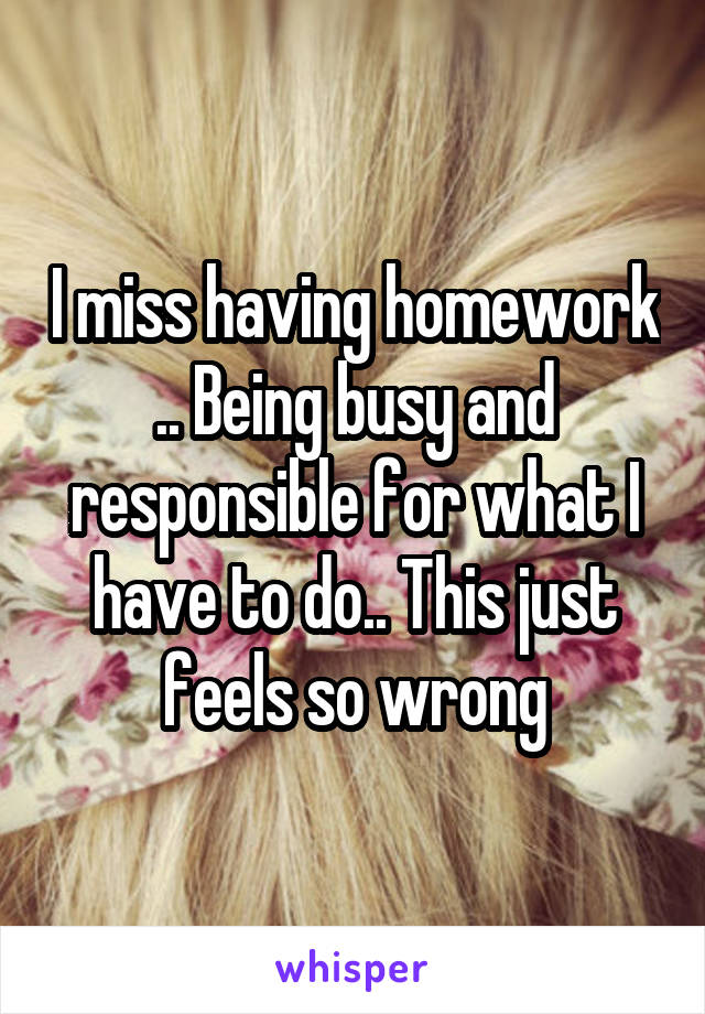 I miss having homework .. Being busy and responsible for what I have to do.. This just feels so wrong
