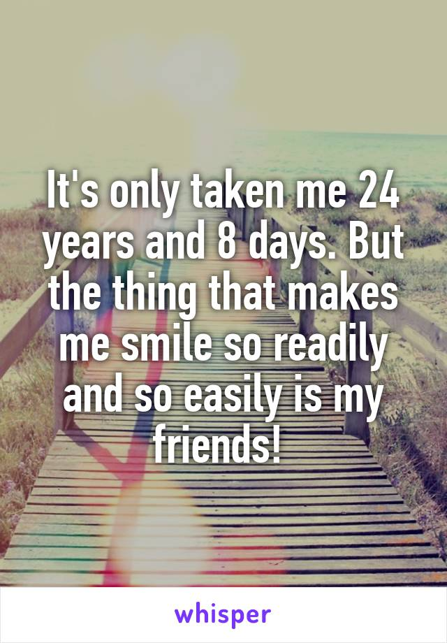It's only taken me 24 years and 8 days. But the thing that makes me smile so readily and so easily is my friends!