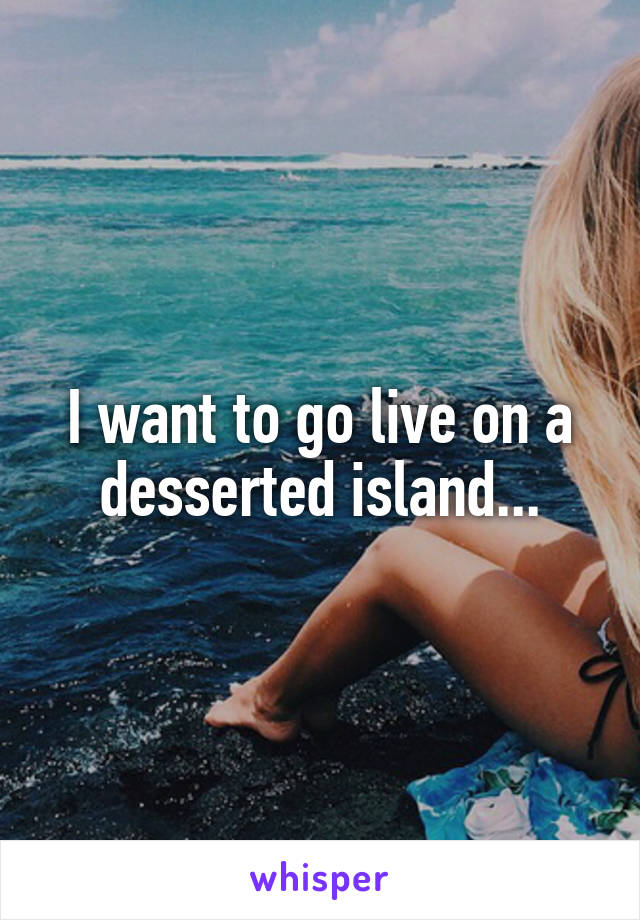 I want to go live on a desserted island...