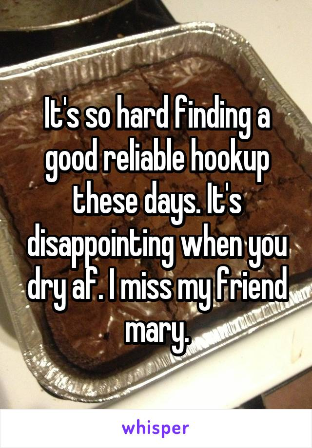 It's so hard finding a good reliable hookup these days. It's disappointing when you dry af. I miss my friend mary.