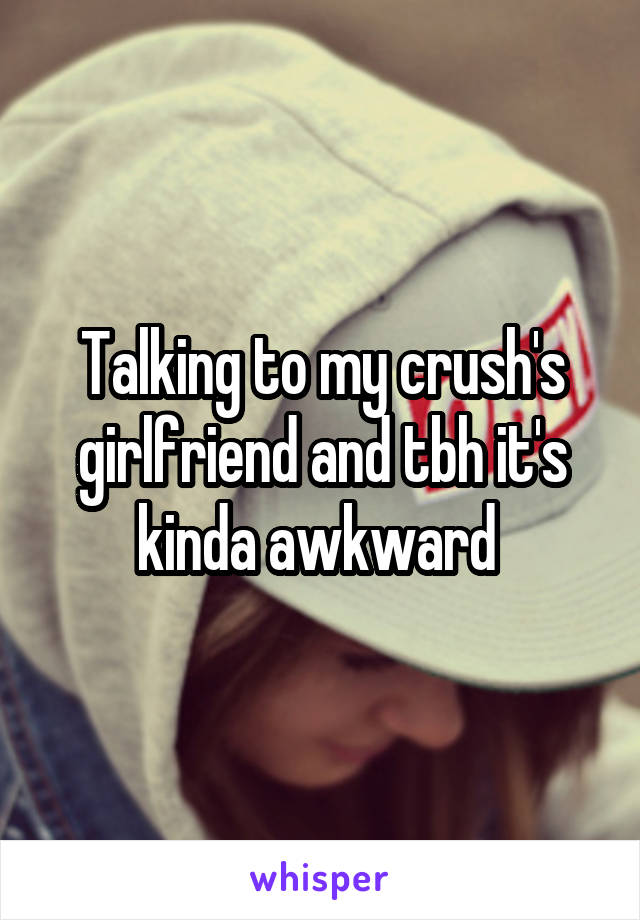 Talking to my crush's girlfriend and tbh it's kinda awkward