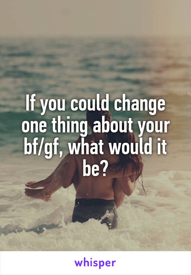 If you could change one thing about your bf/gf, what would it be?