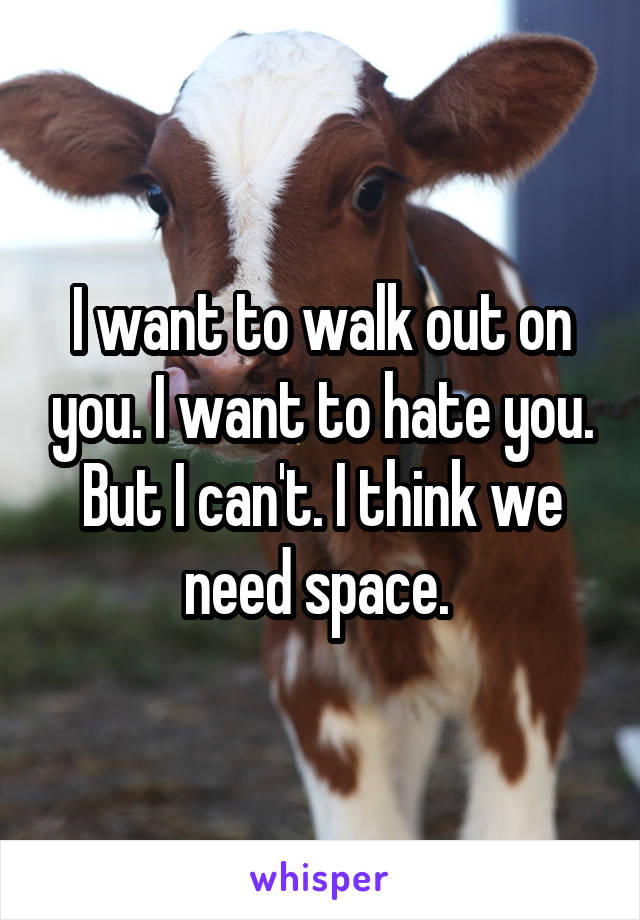 I want to walk out on you. I want to hate you. But I can't. I think we need space.