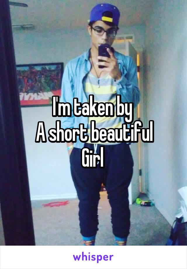 I'm taken by  A short beautiful Girl