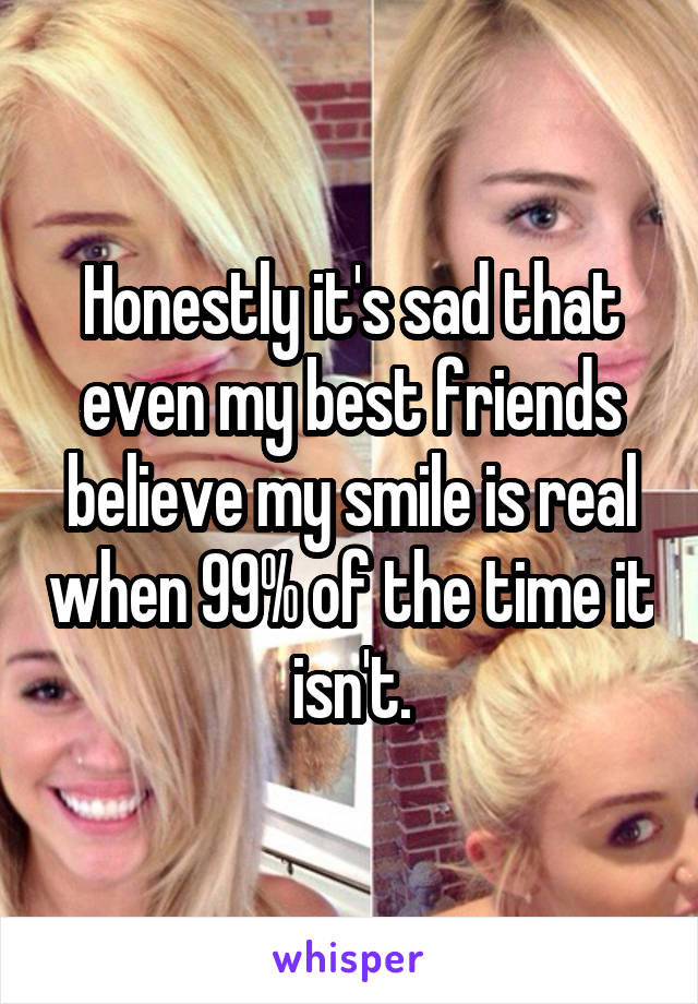 Honestly it's sad that even my best friends believe my smile is real when 99% of the time it isn't.