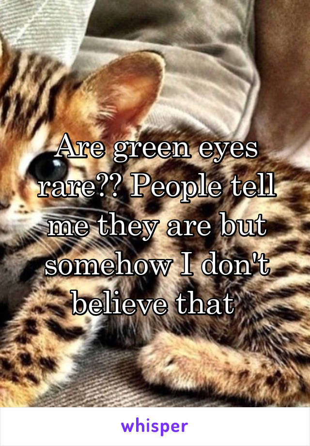 Are green eyes rare?? People tell me they are but somehow I don't believe that