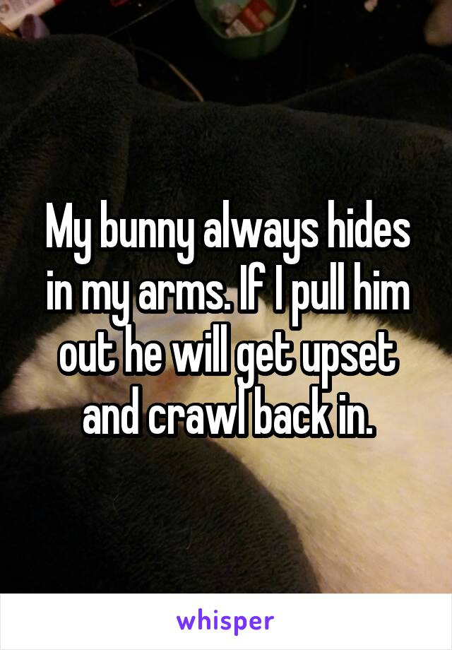My bunny always hides in my arms. If I pull him out he will get upset and crawl back in.
