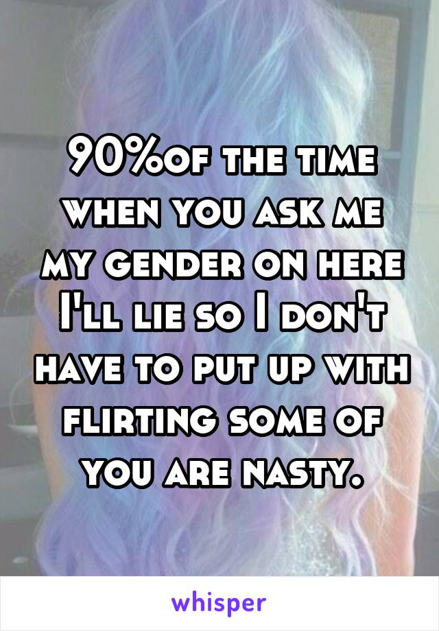 90%of the time when you ask me my gender on here I'll lie so I don't have to put up with flirting some of you are nasty.