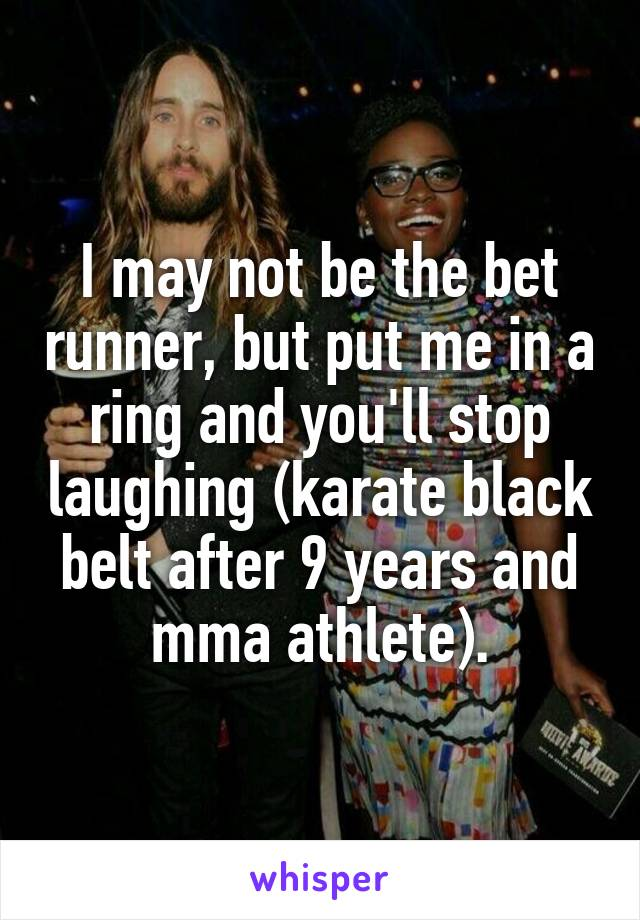 I may not be the bet runner, but put me in a ring and you'll stop laughing (karate black belt after 9 years and mma athlete).