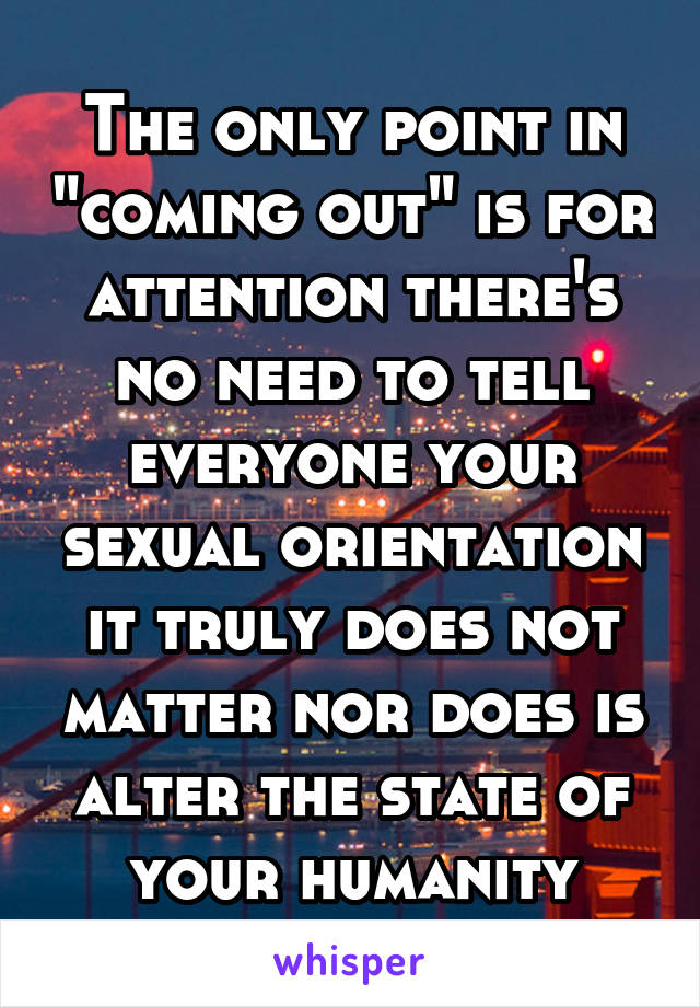 """The only point in """"coming out"""" is for attention there's no need to tell everyone your sexual orientation it truly does not matter nor does is alter the state of your humanity"""