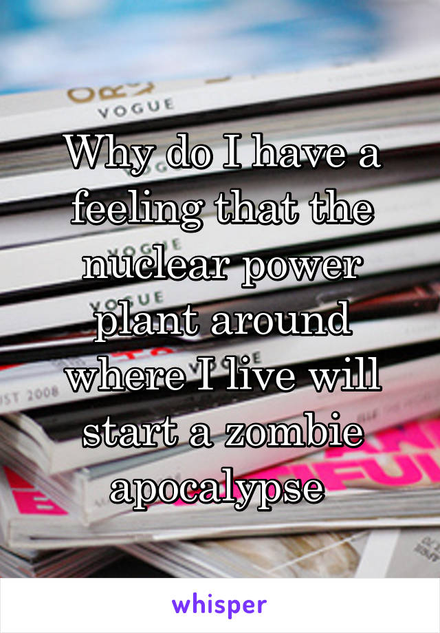 Why do I have a feeling that the nuclear power plant around where I live will start a zombie apocalypse
