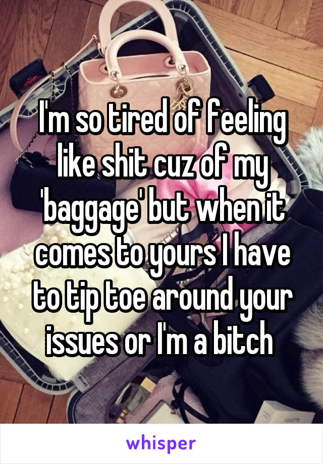 I'm so tired of feeling like shit cuz of my 'baggage' but when it comes to yours I have to tip toe around your issues or I'm a bitch