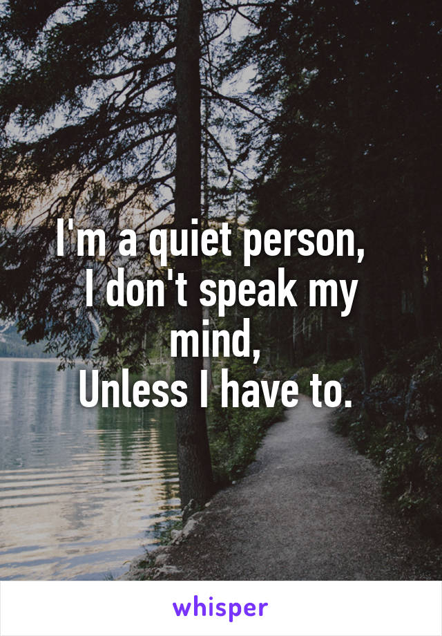 I'm a quiet person,   I don't speak my mind,  Unless I have to.