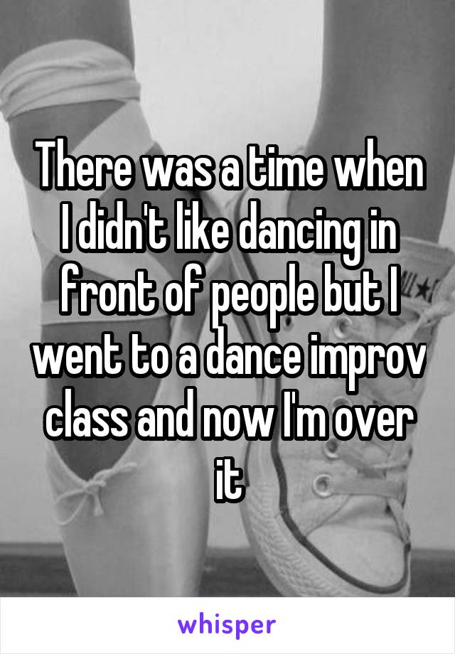 There was a time when I didn't like dancing in front of people but I went to a dance improv class and now I'm over it
