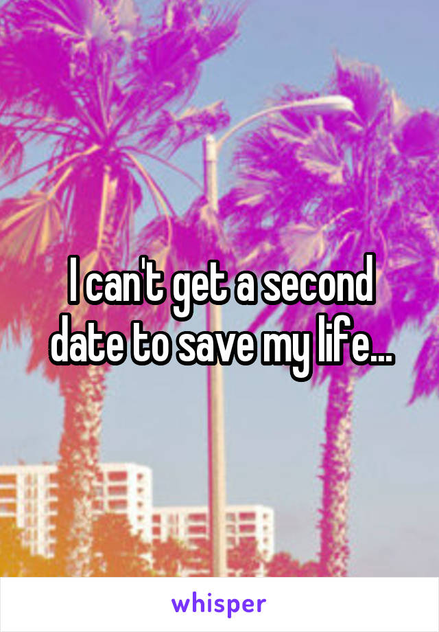 I can't get a second date to save my life...