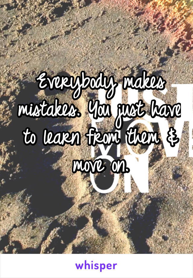 Everybody makes mistakes. You just have to learn from them & move on.