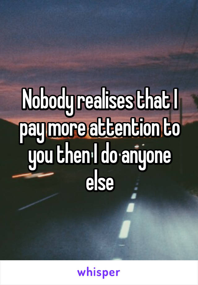 Nobody realises that I pay more attention to you then I do anyone else