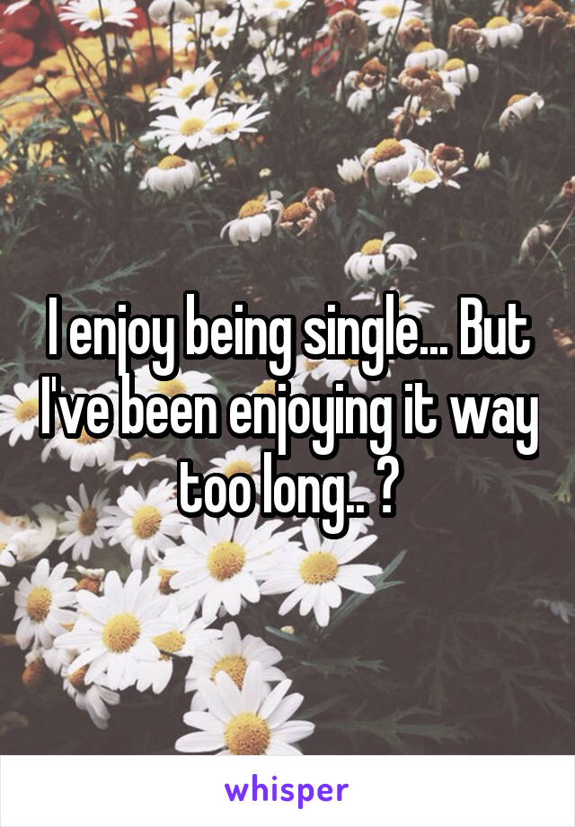 I enjoy being single... But I've been enjoying it way too long.. 😪
