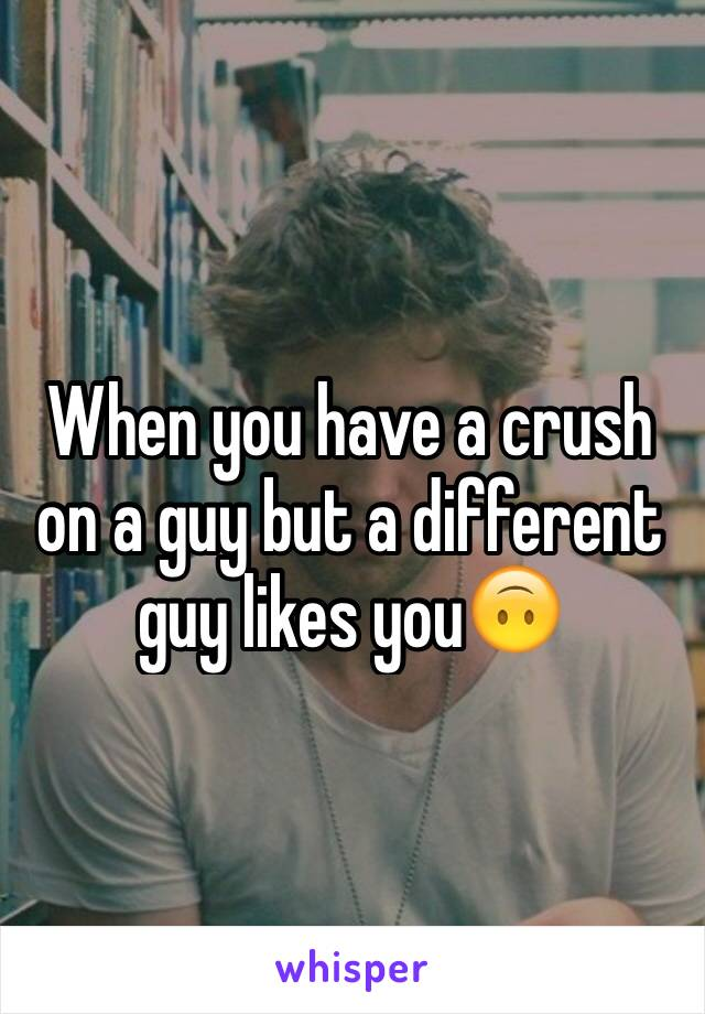 When you have a crush on a guy but a different guy likes you🙃