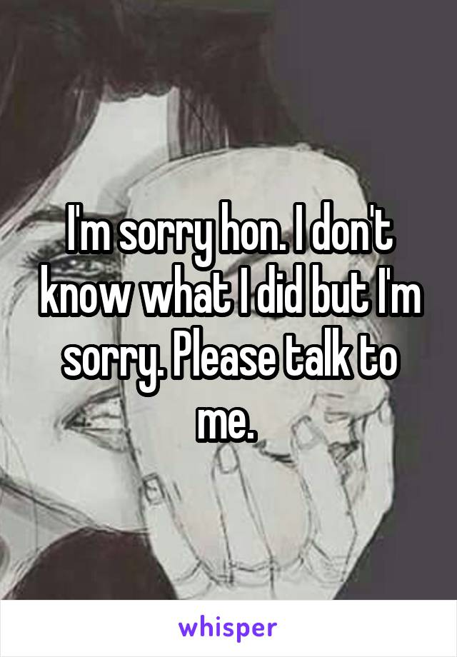 I'm sorry hon. I don't know what I did but I'm sorry. Please talk to me.