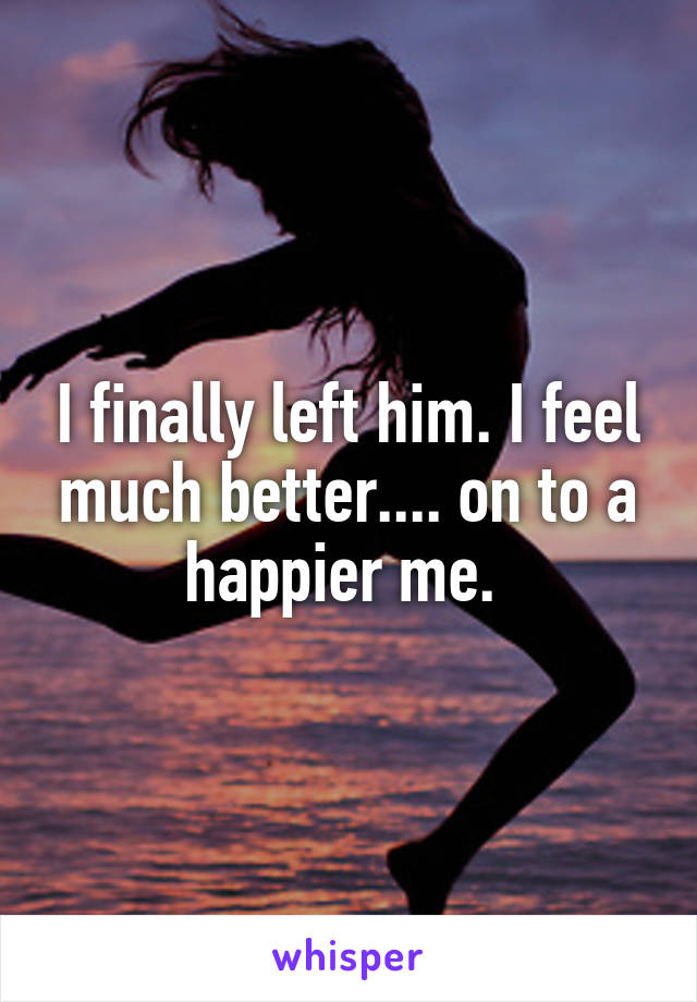 I finally left him. I feel much better.... on to a happier me.