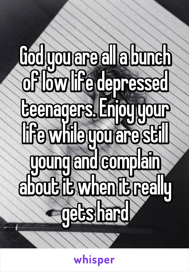 God you are all a bunch of low life depressed teenagers. Enjoy your life while you are still young and complain about it when it really gets hard