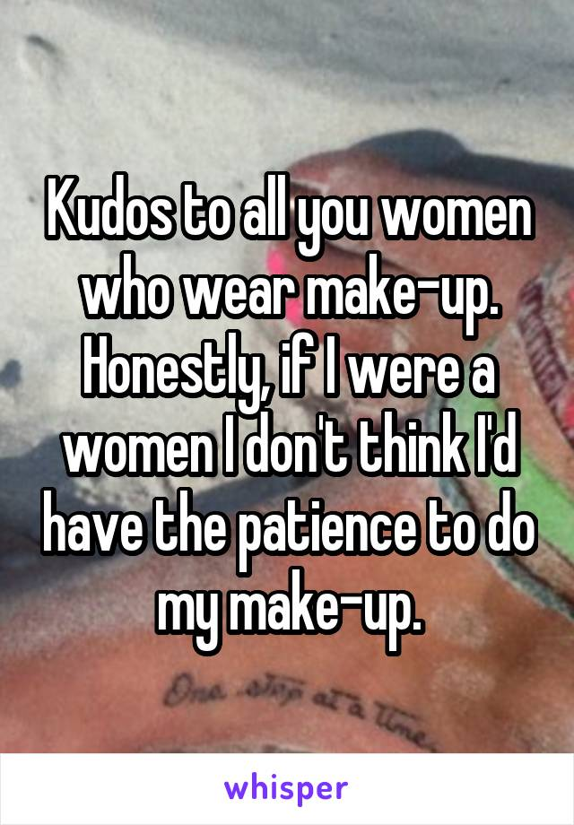 Kudos to all you women who wear make-up. Honestly, if I were a women I don't think I'd have the patience to do my make-up.