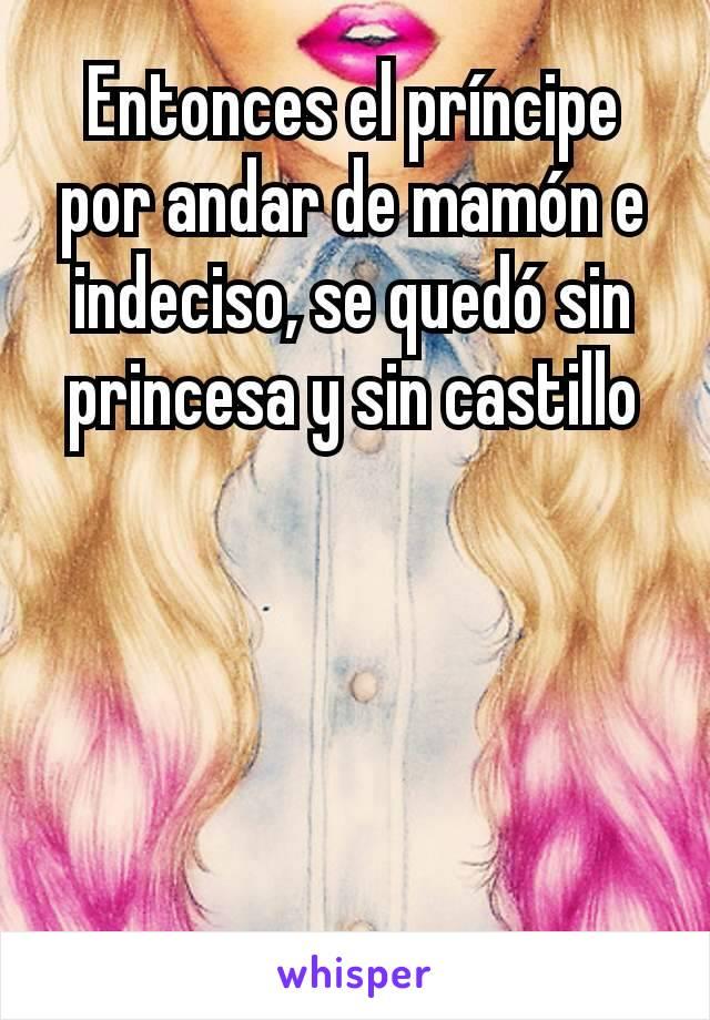 Entonces el príncipe por andar de mamón e indeciso, se quedó sin princesa y sin castillo