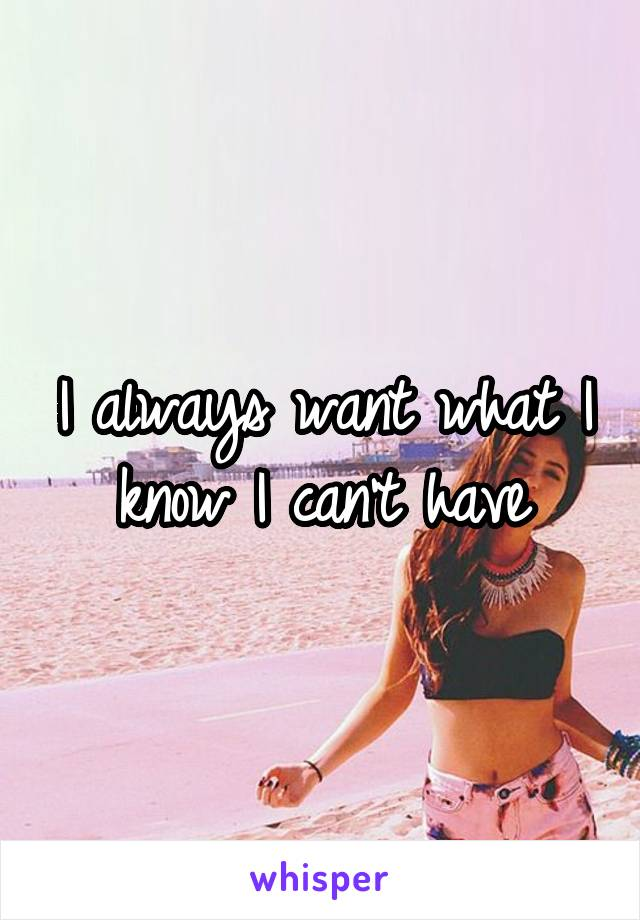 I always want what I know I can't have