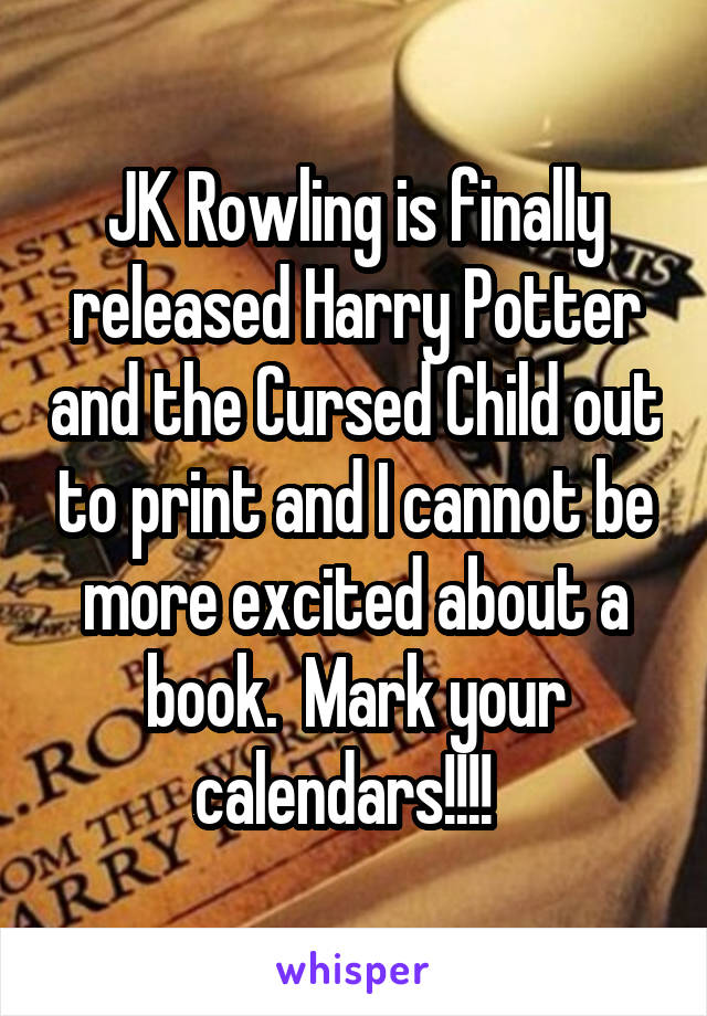 JK Rowling is finally released Harry Potter and the Cursed Child out to print and I cannot be more excited about a book.  Mark your calendars!!!!