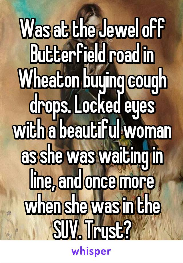 Was at the Jewel off Butterfield road in Wheaton buying cough drops. Locked eyes with a beautiful woman as she was waiting in line, and once more when she was in the SUV. Tryst?