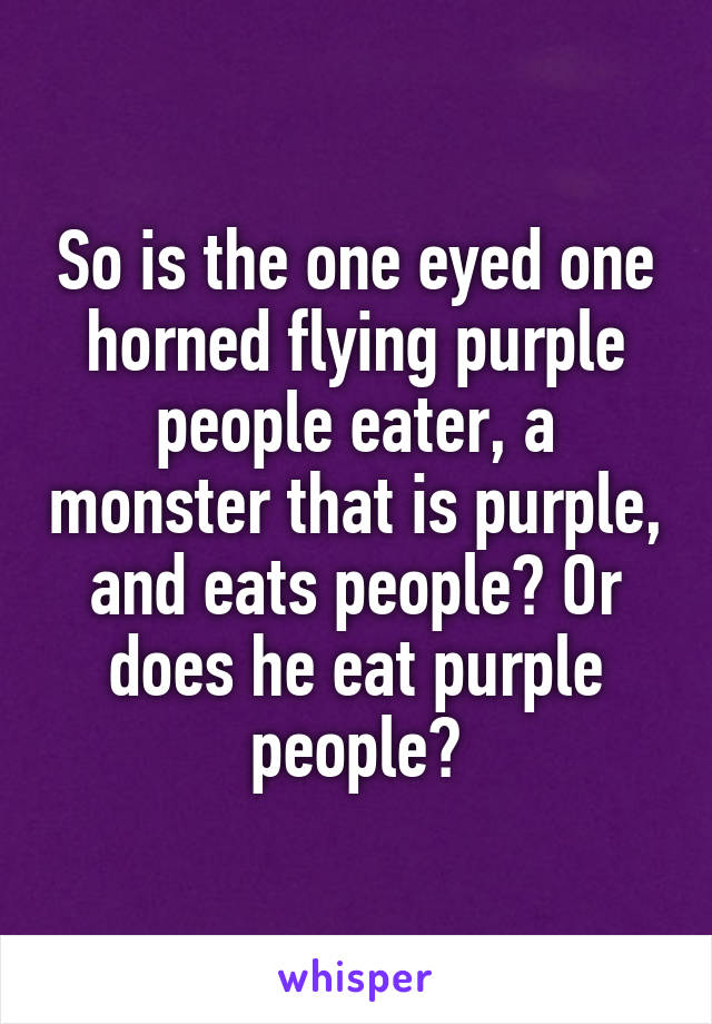 So is the one eyed one horned flying purple people eater, a monster that is purple, and eats people? Or does he eat purple people?