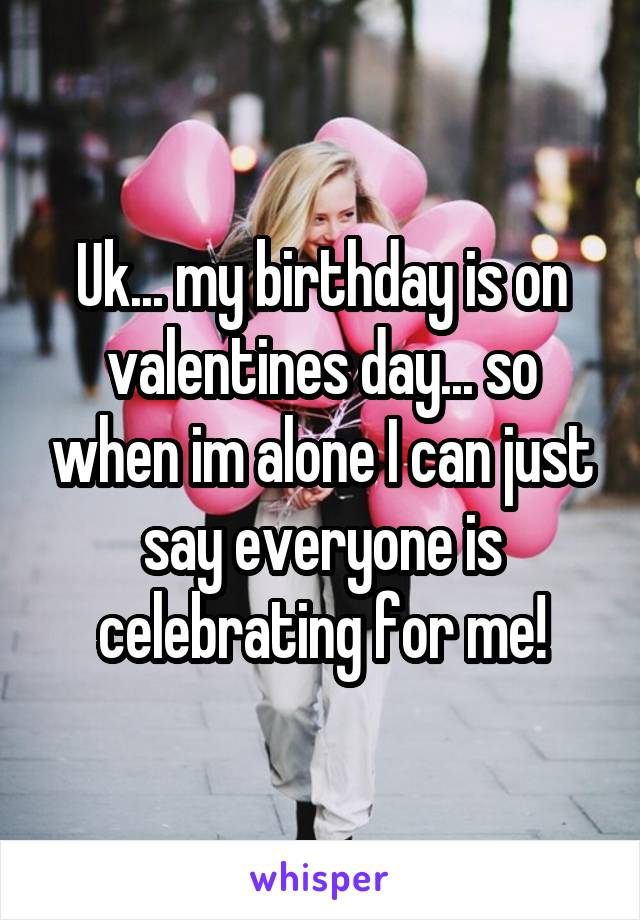 Uk... my birthday is on valentines day... so when im alone I can just say everyone is celebrating for me!