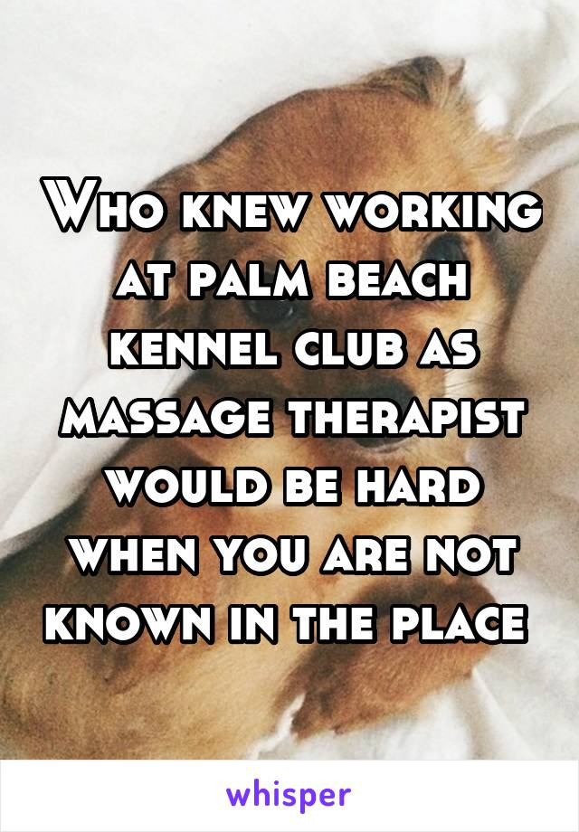 Who knew working at palm beach kennel club as massage therapist would be hard when you are not known in the place