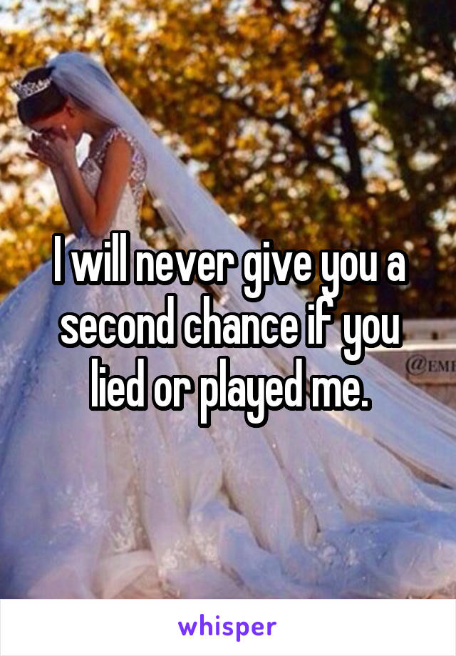 I will never give you a second chance if you lied or played me.