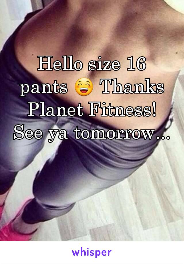 Hello size 16 pants 😁 Thanks Planet Fitness! See ya tomorrow...