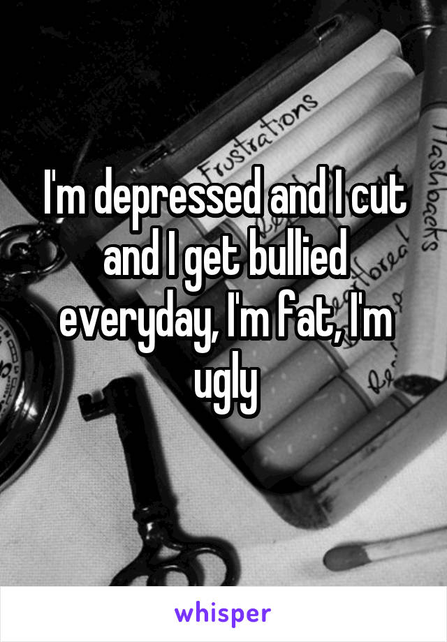 I'm depressed and I cut and I get bullied everyday, I'm fat, I'm ugly